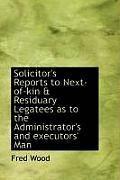 Solicitor's Reports to Next-Of-Kin & Residuary Legatees as to the Administrator's and Executors' Man