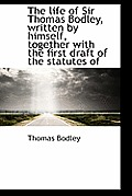 The Life of Sir Thomas Bodley, Written by Himself, Together with the First Draft of the Statutes of