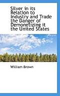 Silver in Its Relation to Industry and Trade the Danger of Demonetizing It the United States