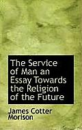 The Service of Man an Essay Towards the Religion of the Future