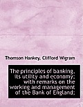 The Principles of Banking, Its Utility and Economy; With Remarks on the Working and Management of Th