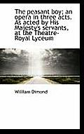 The Peasant Boy; An Opera in Three Acts. as Acted by His Majesty's Servants, at the Theatre-Royal Ly