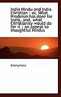 India Hindu and India Christian: Or, What Hinduism Has Done for India, And, What Christianity Would