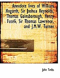 Anecdote Lives of William Hogarth, Sir Joshua Reynolds, Thomas Gainsborough, Henry Fuseli, Sir Thoma