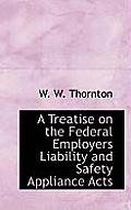 A Treatise on the Federal Employers Liability and Safety Appliance Acts