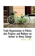 Trade Organizations in Politics Also Progress and Robbery an Answer to Henry George