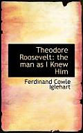 Theodore Roosevelt: The Man as I Knew Him