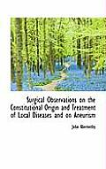 Surgical Observations on the Constitutional Origin and Treatment of Local Diseases and on Aneurism