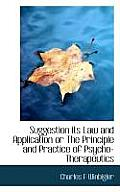 Suggestion Its Law and Application or the Principle and Practice of Psycho-Therapeutics