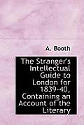 The Stranger's Intellectual Guide to London for 1839-40, Containing an Account of the Literary