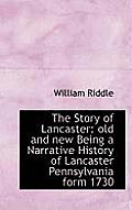 The Story of Lancaster: Old and New Being a Narrative History of Lancaster Pennsylvania Form 1730