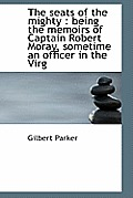 The Seats of the Mighty: Being the Memoirs of Captain Robert Moray, Sometime an Officer in the Virg