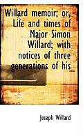 Willard Memoir; Or, Life and Times of Major Simon Willard; With Notices of Three Generations of His