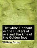 The White Elephant or the Hunters of Ava and the King of the Golden Foot