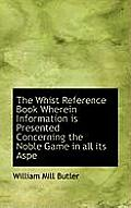 The Whist Reference Book Wherein Information Is Presented Concerning the Noble Game in All Its Aspe