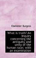 What Is Truth? an Inquiry Concerning the Antiquity and Unity of the Human Race; With an Examination