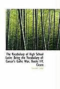 The Vocabulary of High School Latin; Being the Vocabulary of: Caesar's Gallic War, Books I-V; Cicero
