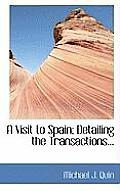 A Visit to Spain; Detailing the Transactions...