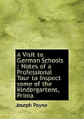 A Visit to German Schools: Notes of a Professional Tour to Inspect Some of the Kindergartens, Prima