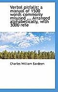 Verbal Pitfalls: A Manual of 1500 Words Commonly Misused ... Arranged Alphabetically, with 3000 Refe