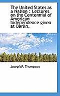 The United States as a Nation: Lectures on the Centennial of American Independence Given at Berlin,