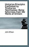Unitarian Principles Confirmed by Trinitarian Testimonies; Being Selections from the Works of Eminen