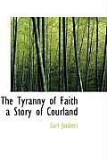 The Tyranny of Faith a Story of Courland