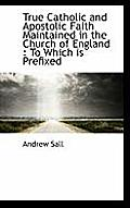 True Catholic and Apostolic Faith Maintained in the Church of England: To Which Is Prefixed