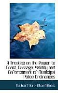 A Treatise on the Power to Enact, Passage, Validity and Enforcement of Municipal Police Ordinances