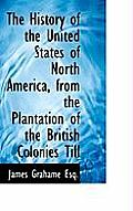 The History of the United States of North America, from the Plantation of the British Colonies Till