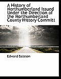 A History of Northumberland Issued Under the Direction of the Northumberland County History Committ