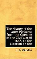 The History of the Later Puritans: From the Opening of the Civil War in 1642, to the Ejection on the