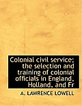 Colonial Civil Service; The Selection and Training of Colonial Officials in England, Holland, and Fr