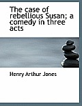 The Case of Rebellious Susan; A Comedy in Three Acts