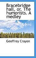 Bracebridge Hall, Or, the Humorists. a Medley