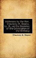 Addresses by the Hon. Chauncey M. DePew, LL. D., on the Occasion of the Celebration of the Birthday