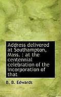 Address Delivered at Southampton, Mass.: At the Centennial Celebration of the Incorporation of That