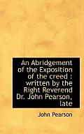 An Abridgement of the Exposition of the Creed: Written by the Right Reverend Dr. John Pearson, Late