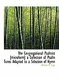 The Congregational Psalmist [Microform] a Collection of Psalm Tunes Adapted to a Selection of Hymn