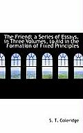 The Friend: A Series of Essays, in Three Volumes, to Aid in the Formation of Fixed Principles