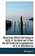 America's Aid to Germany in 1870-71. an Abstract from the Official Correspondence of E. B. Washburne
