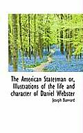 The American Statesman Or, Illustrations of the Life and Character of Daniel Webster