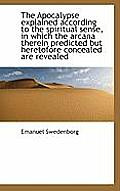The Apocalypse Explained According to the Spiritual Sense, in Which the Arcana Therein Predicted But