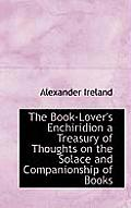 The Book-Lover's Enchiridion a Treasury of Thoughts on the Solace and Companionship of Books