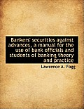 Bankers' Securities Against Advances, a Manual for the Use of Bank Officials and Students of Banking
