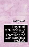 The Art of Angling Greatly Improved, Containing the Most Esteemed Methods