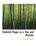 Frederick Chopin as a Man and Musician