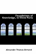 Foundations of Knowledge, in Three Parts