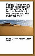 Federal Income Tax; A Plain Presentation of the Complex Law for the Benefit of the Lawyer and the Bu