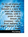 The Rise and Progress of Religion in the Soul: Illustrated in a Course of Serious and Practical Add